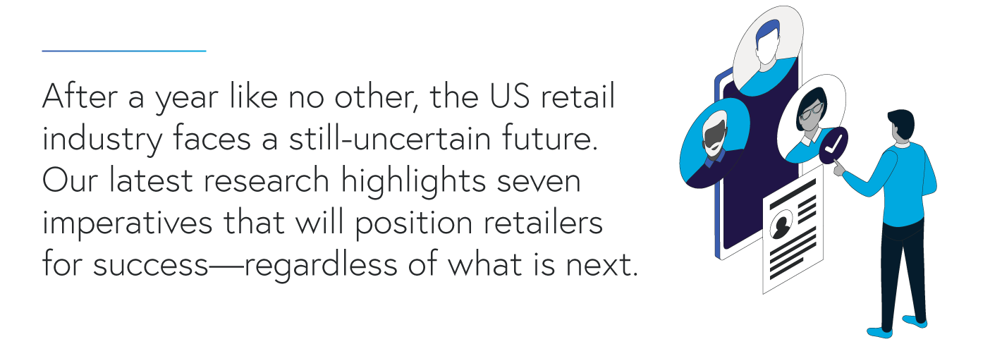 After a year like no other, the US retail  industry faces a still-uncertain future.  Our latest research highlights seven  imperatives that will position retailers  for success—regardless of what is next.
